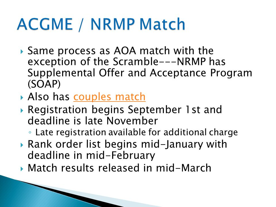 ACGME / NRMP Match Same process as AOA match with the exception of the Scramble---NRMP has Supplemental Offer and Acceptance Program (SOAP)