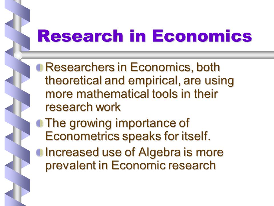 Research in Economics Researchers in Economics, both theoretical and empirical, are using more mathematical tools in their research work.