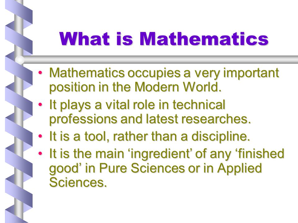 What is Mathematics Mathematics occupies a very important position in the Modern World.