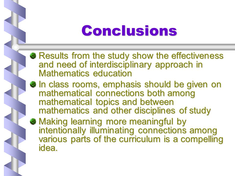 Conclusions Results from the study show the effectiveness and need of interdisciplinary approach in Mathematics education.