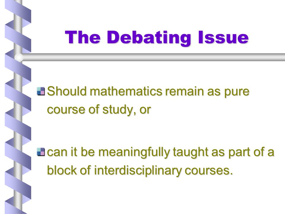 The Debating Issue Should mathematics remain as pure course of study, or.