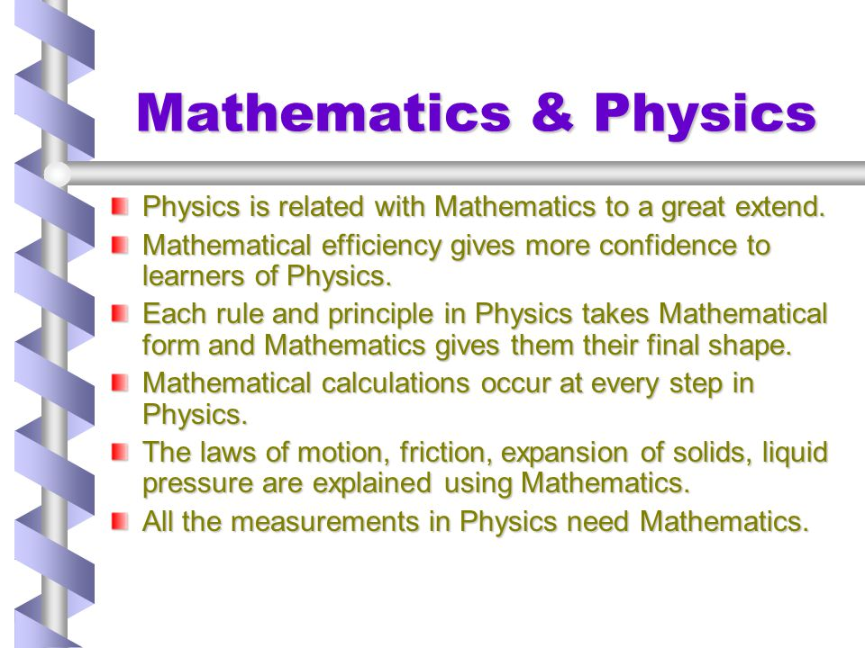 Mathematics & Physics Physics is related with Mathematics to a great extend. Mathematical efficiency gives more confidence to learners of Physics.