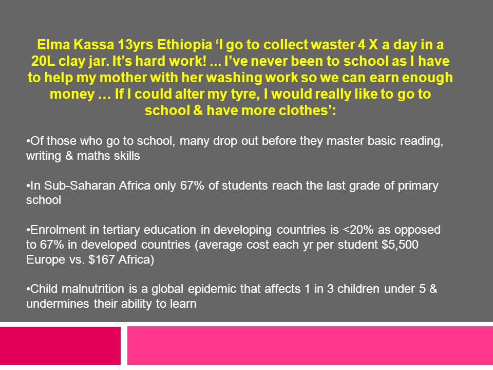 Elma Kassa 13yrs Ethiopia 'I go to collect waster 4 X a day in a 20L clay jar. It's hard work! ... I've never been to school as I have to help my mother with her washing work so we can earn enough money … If I could alter my tyre, I would really like to go to school & have more clothes':