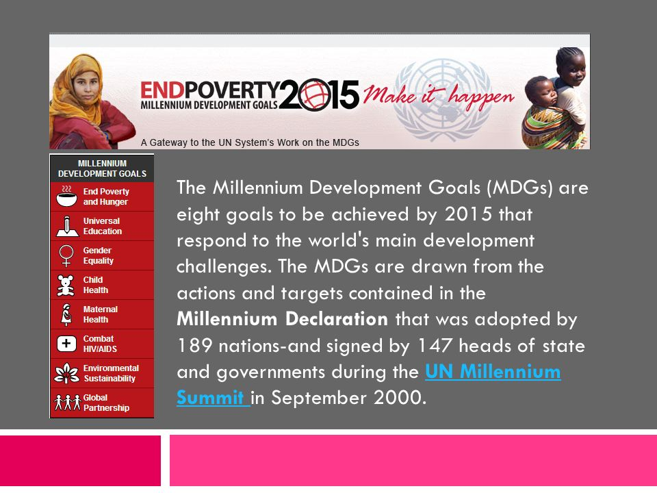 The Millennium Development Goals (MDGs) are eight goals to be achieved by 2015 that respond to the world s main development challenges. The MDGs are drawn from the actions and targets contained in the Millennium Declaration that was adopted by 189 nations-and signed by 147 heads of state and governments during the UN Millennium Summit in September 2000.
