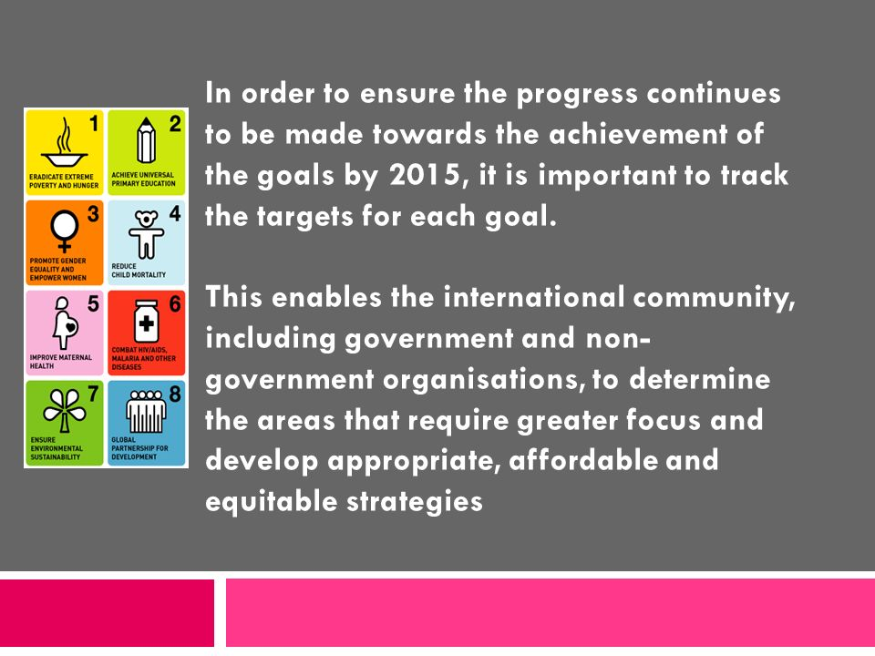 In order to ensure the progress continues to be made towards the achievement of the goals by 2015, it is important to track the targets for each goal.