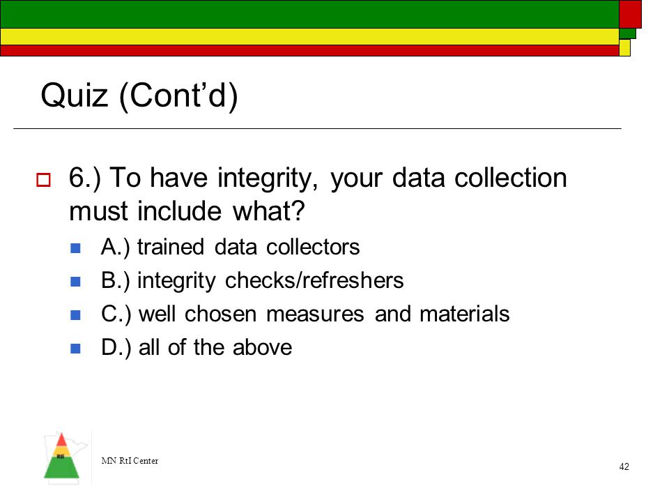 Quiz (Cont'd) 6.) To have integrity, your data collection must include what A.) trained data collectors.