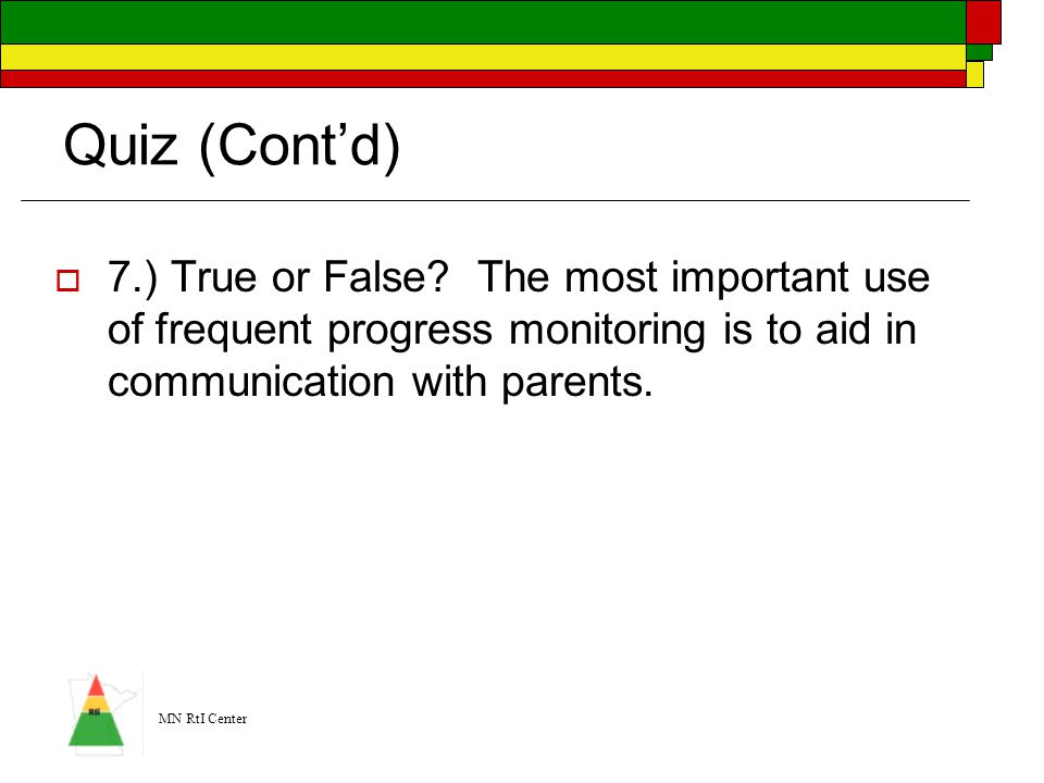Quiz (Cont'd) 7.) True or False The most important use of frequent progress monitoring is to aid in communication with parents.