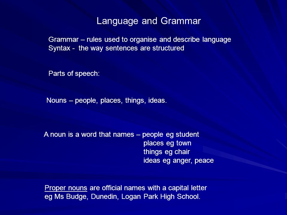 Language and Grammar Grammar – rules used to organise and describe language. Syntax - the way sentences are structured.