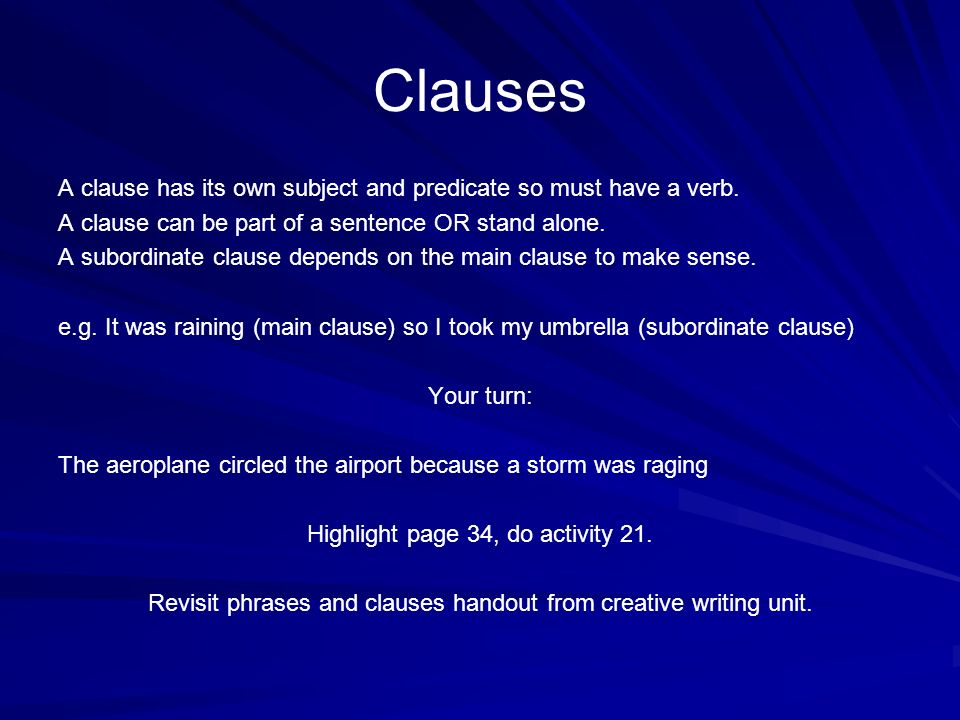 ClausesA clause has its own subject and predicate so must have a verb. A clause can be part of a sentence OR stand alone.