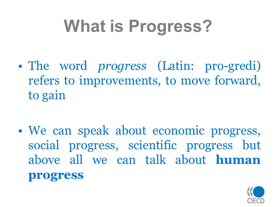 What is Progress The word progress (Latin: pro-gredi) refers to improvements, to move forward, to gain.