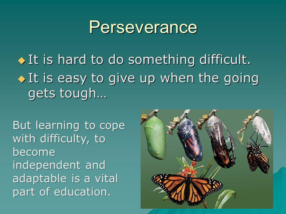 Perseverance It is hard to do something difficult.