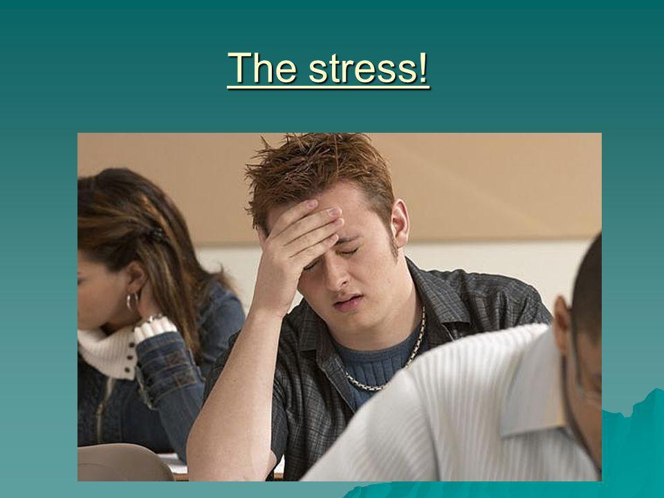 The stress!