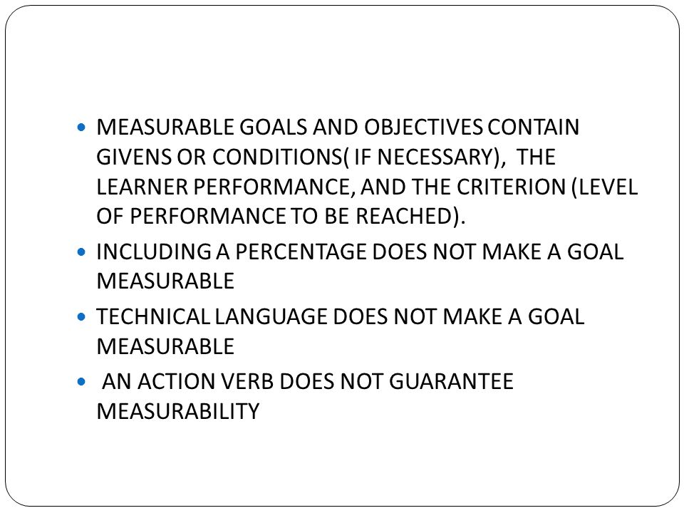 MEASURABLE GOALS AND OBJECTIVES CONTAIN GIVENS OR CONDITIONS( IF NECESSARY), THE LEARNER PERFORMANCE, AND THE CRITERION (LEVEL OF PERFORMANCE TO BE REACHED).