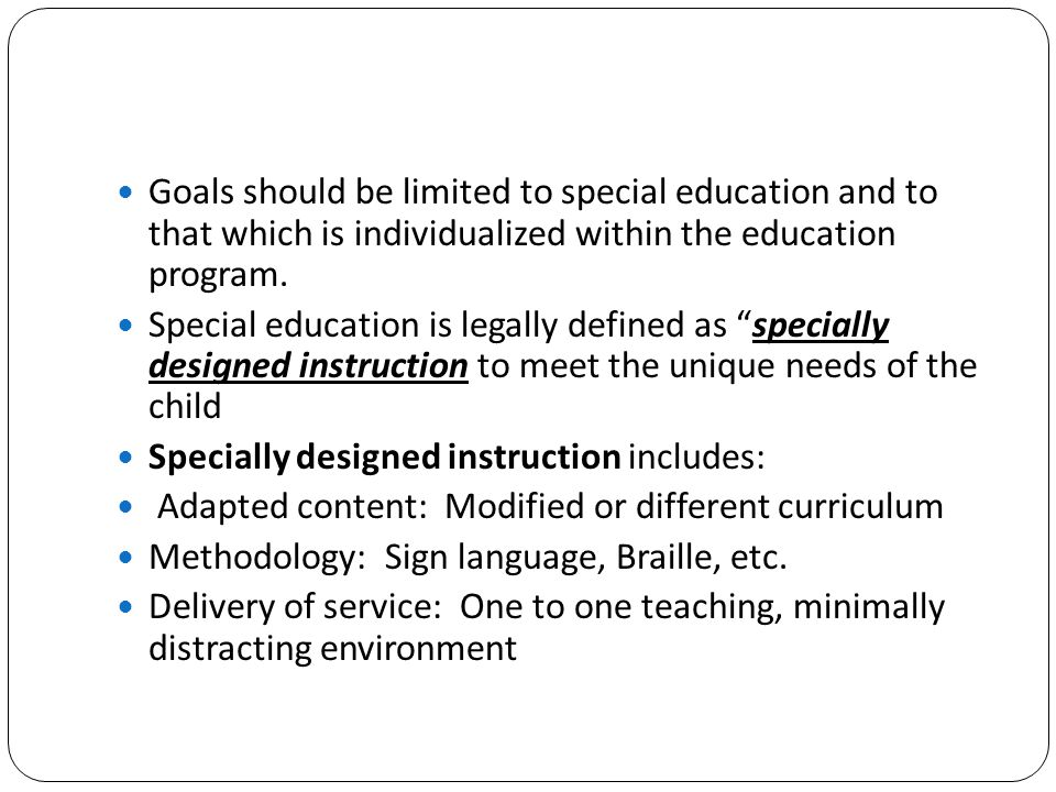 Goals should be limited to special education and to that which is individualized within the education program.