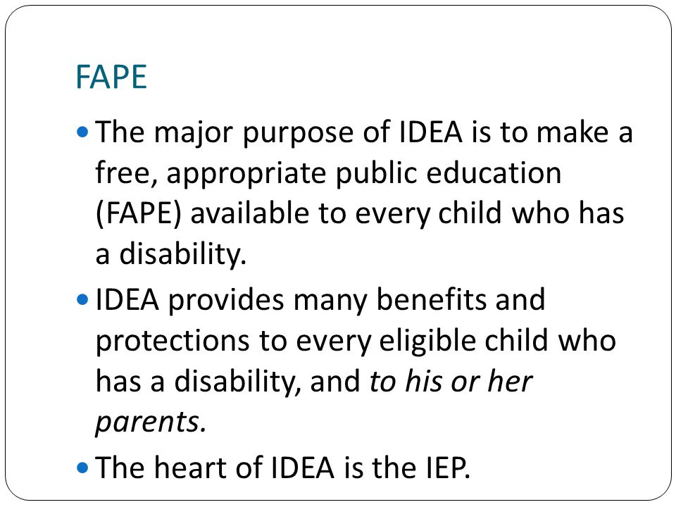 FAPE The major purpose of IDEA is to make a free, appropriate public education (FAPE) available to every child who has a disability.