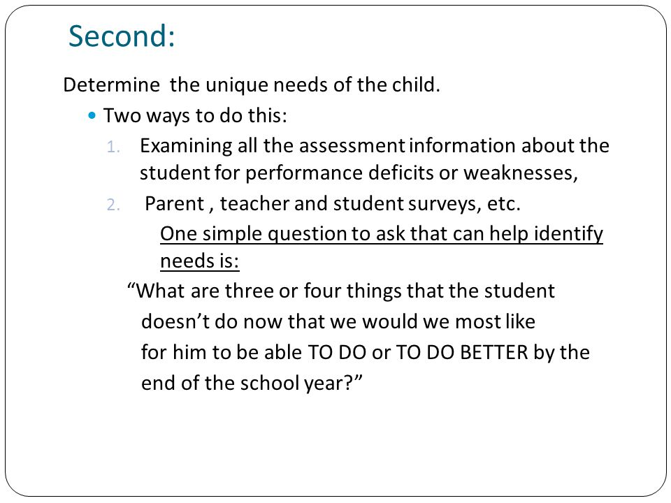 Second: Determine the unique needs of the child. Two ways to do this: