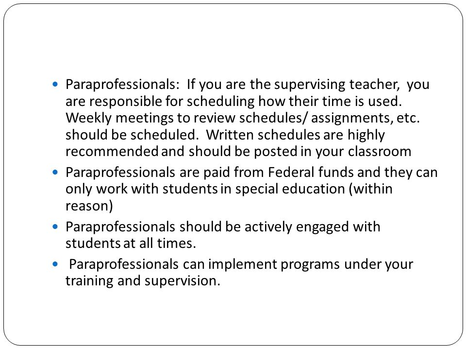 Paraprofessionals: If you are the supervising teacher, you are responsible for scheduling how their time is used. Weekly meetings to review schedules/ assignments, etc. should be scheduled. Written schedules are highly recommended and should be posted in your classroom