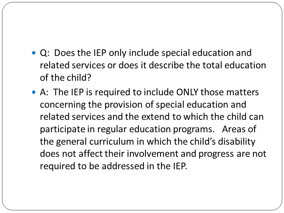 Q: Does the IEP only include special education and related services or does it describe the total education of the child
