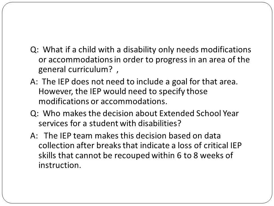 Q: What if a child with a disability only needs modifications or accommodations in order to progress in an area of the general curriculum.