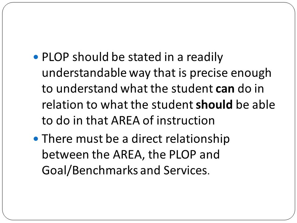 PLOP should be stated in a readily understandable way that is precise enough to understand what the student can do in relation to what the student should be able to do in that AREA of instruction