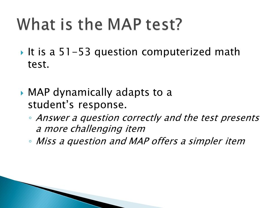 What is the MAP test It is a 51-53 question computerized math test.