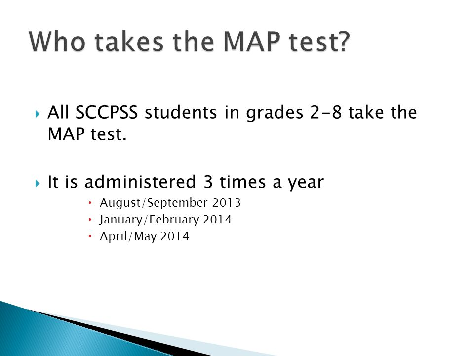 Who takes the MAP test All SCCPSS students in grades 2-8 take the MAP test. It is administered 3 times a year.