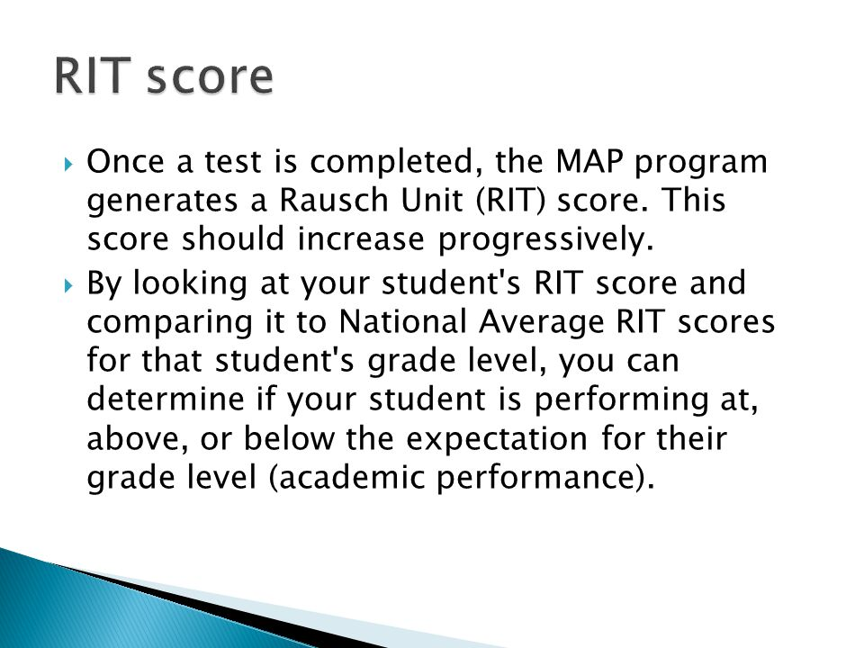 RIT score Once a test is completed, the MAP program generates a Rausch Unit (RIT) score. This score should increase progressively.