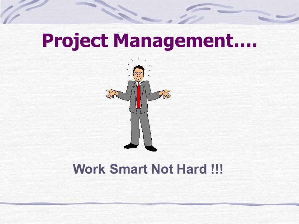 Project Management…. Work Smart Not Hard !!!