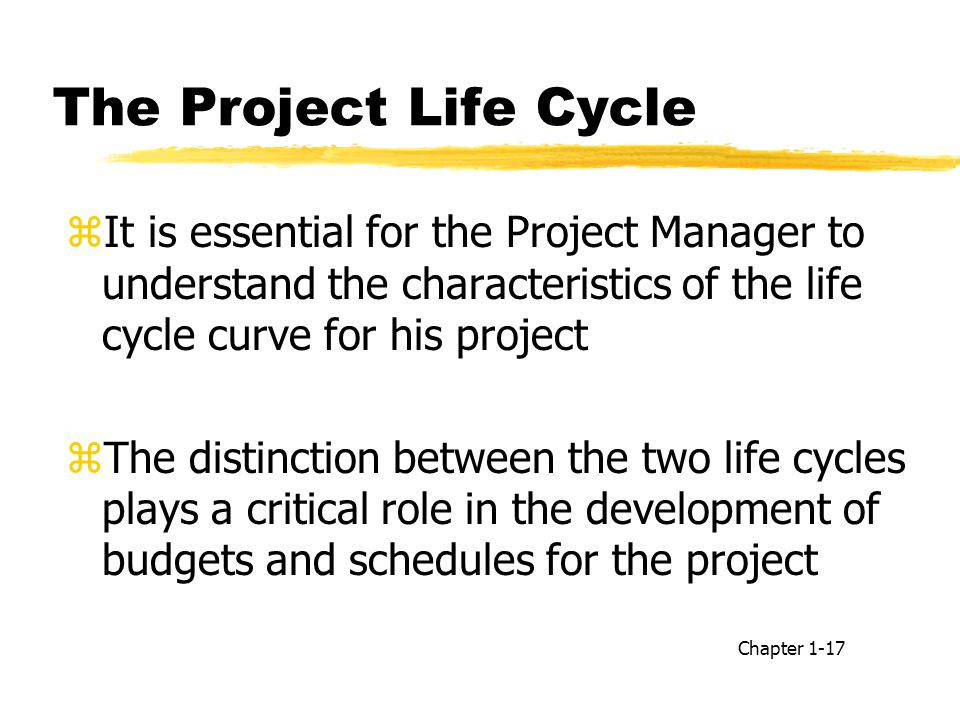The Project Life Cycle It is essential for the Project Manager to understand the characteristics of the life cycle curve for his project.