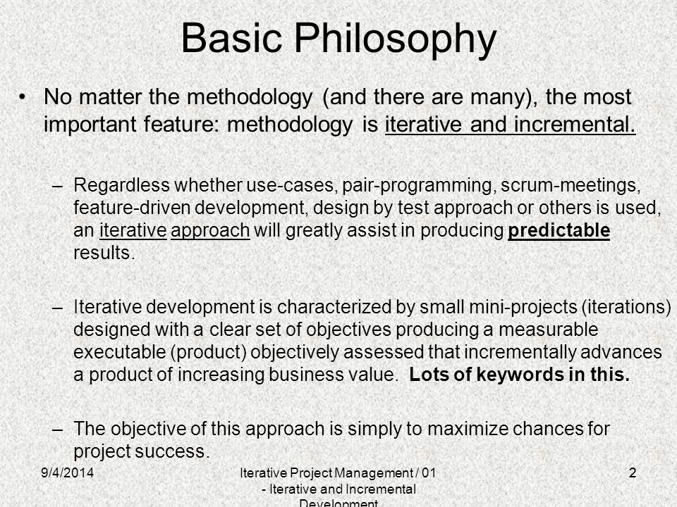 Basic Philosophy No matter the methodology (and there are many), the most important feature: methodology is iterative and incremental.