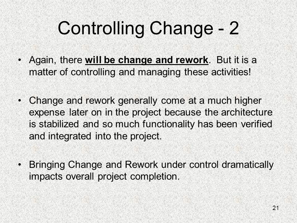Controlling Change - 2 Again, there will be change and rework. But it is a matter of controlling and managing these activities!
