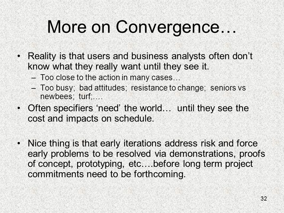More on Convergence… Reality is that users and business analysts often don't know what they really want until they see it.