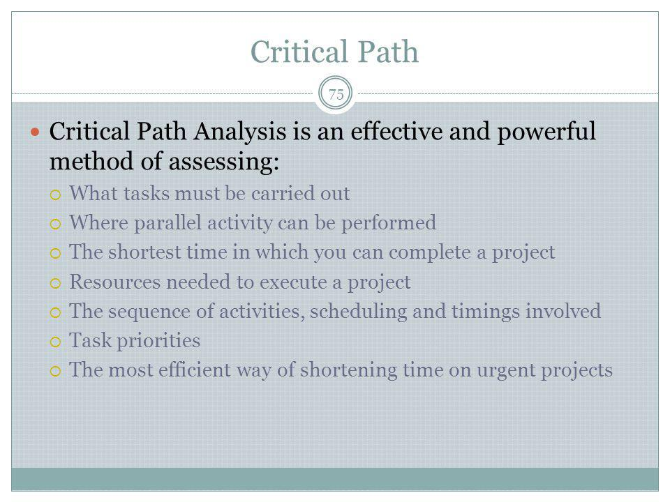 Critical Path Critical Path Analysis is an effective and powerful method of assessing: What tasks must be carried out.