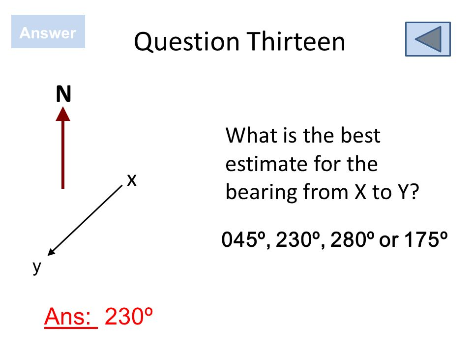 Question Thirteen Answer. N. What is the best estimate for the bearing from X to Y x. 045º, 230º, 280º or 175º.