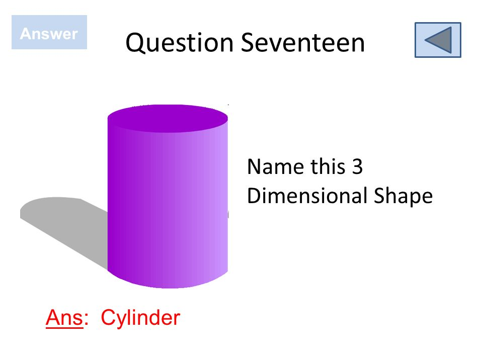 Question Seventeen Answer Name this 3 Dimensional Shape Ans: Cylinder
