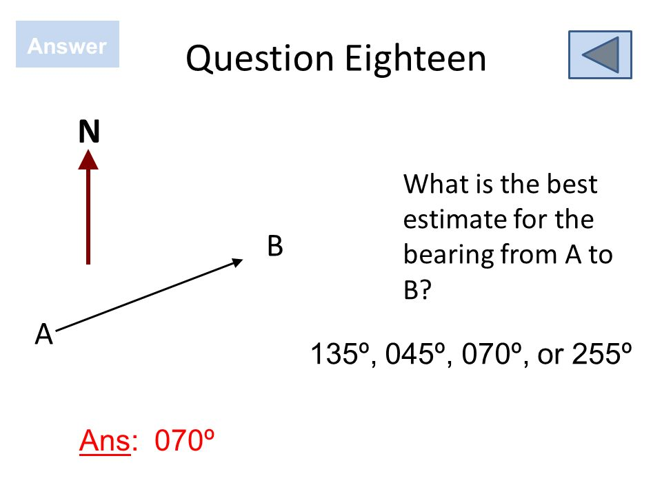Question Eighteen Answer. N. What is the best estimate for the bearing from A to B B. A. 135º, 045º, 070º, or 255º.