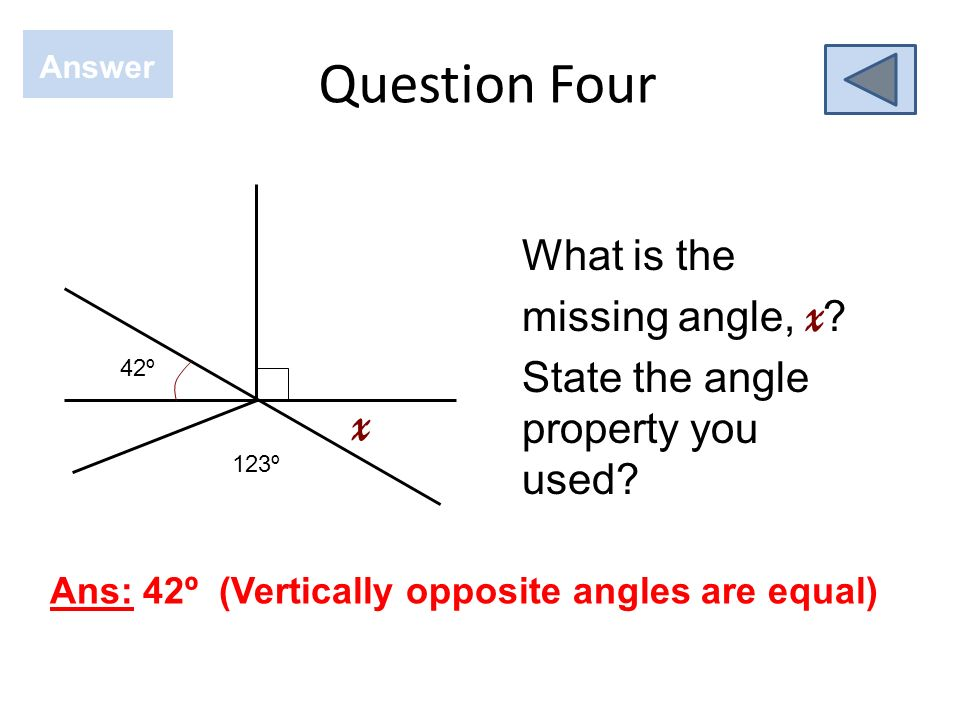 Question Four Answer. 42º. x. 123º. What is the missing angle, x State the angle property you used
