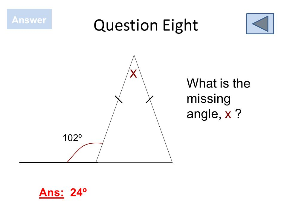 Question Eight Answer X What is the missing angle, x 102º Ans: 24º