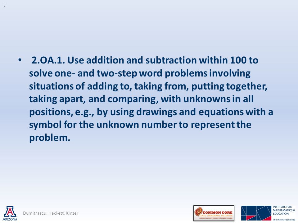 2.OA.1. Use addition and subtraction within 100 to solve one- and two-step word problems involving situations of adding to, taking from, putting together, taking apart, and comparing, with unknowns in all positions, e.g., by using drawings and equations with a symbol for the unknown number to represent the problem.