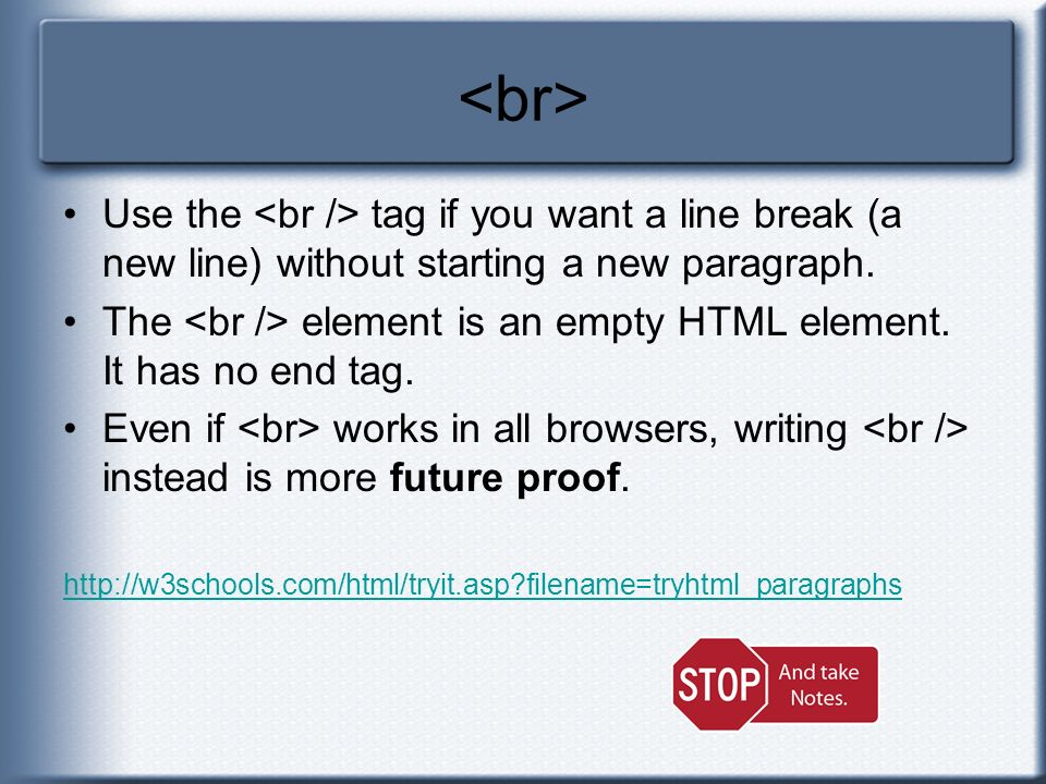 <br> Use the <br /> tag if you want a line break (a new line) without starting a new paragraph.