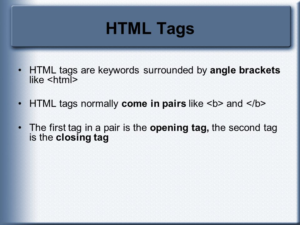HTML Tags HTML tags are keywords surrounded by angle brackets like <html> HTML tags normally come in pairs like <b> and </b>