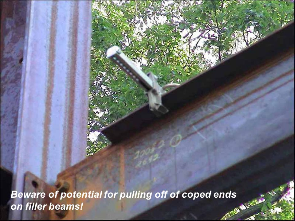 Beware of potential for pulling off of coped ends on filler beams!