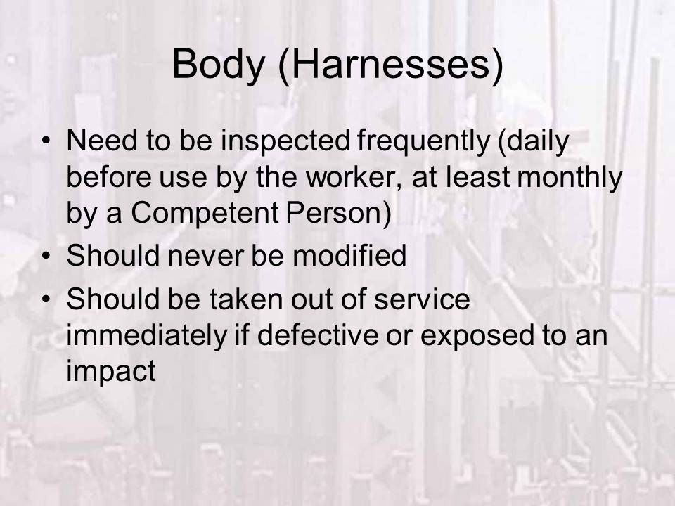 Fall Protection Body (Harnesses) Need to be inspected frequently (daily before use by the worker, at least monthly by a Competent Person)