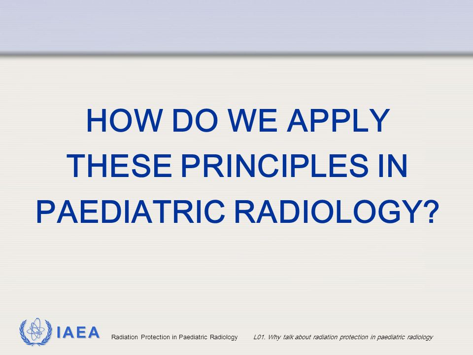 HOW DO WE APPLY THESE PRINCIPLES IN PAEDIATRIC RADIOLOGY