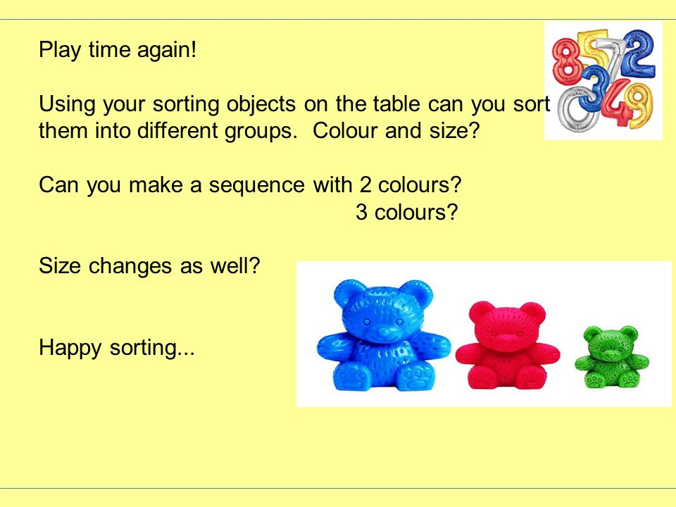Play time again! Using your sorting objects on the table can you sort them into different groups. Colour and size