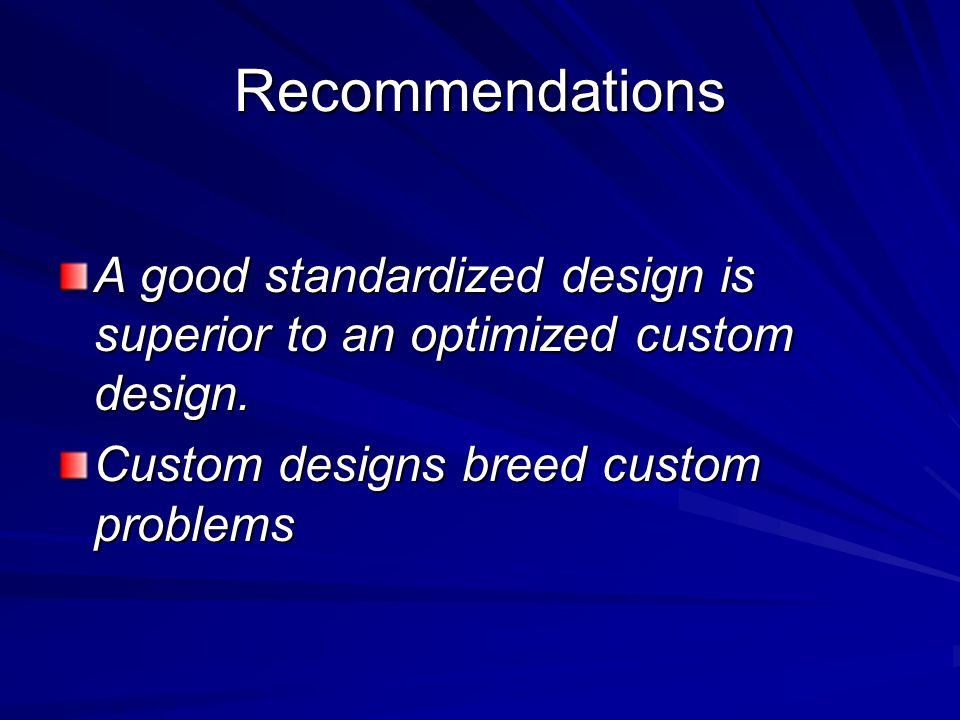 Recommendations A good standardized design is superior to an optimized custom design.