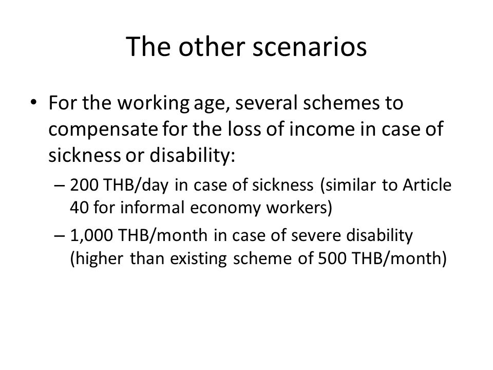 The other scenarios For the working age, several schemes to compensate for the loss of income in case of sickness or disability: