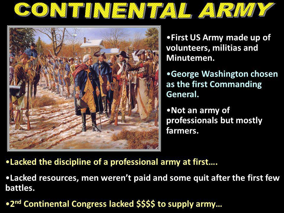 CONTINENTAL ARMY First US Army made up of volunteers, militias and Minutemen. George Washington chosen as the first Commanding General.
