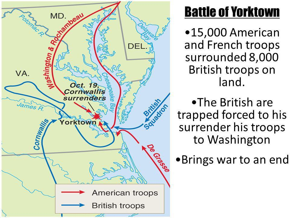 Battle of Yorktown 15,000 American and French troops surrounded 8,000 British troops on land.