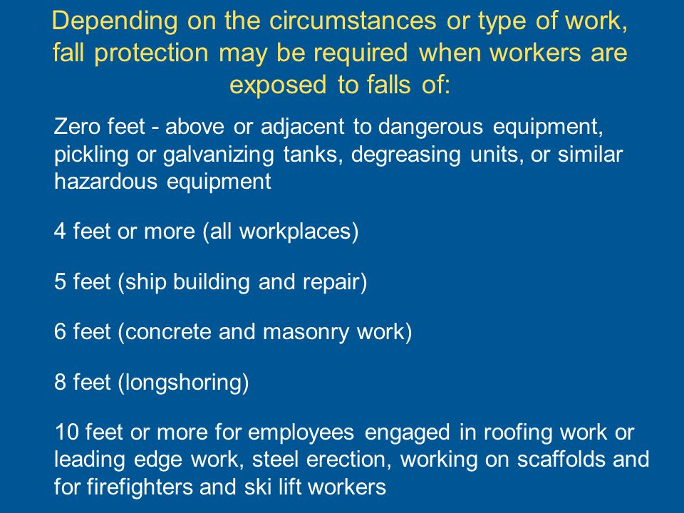 Depending on the circumstances or type of work, fall protection may be required when workers are exposed to falls of: